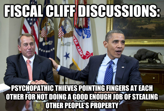 Fiscal Cliff Discussions: psychopathic thieves pointing fingers at each other for not doing a good enough job of stealing other people's property - Fiscal Cliff Discussions: psychopathic thieves pointing fingers at each other for not doing a good enough job of stealing other people's property  Fiscal Cliff Psychos