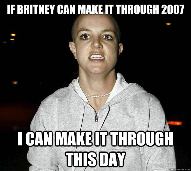 dae4b9ef693573dd5c8d3558c226db2538df38b7499a313a0a2b92bb397a0c2e if britney can make it through 2007 i can make it through this day