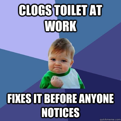 clogs toilet at work fixes it before anyone notices - clogs toilet at work fixes it before anyone notices  Success Kid