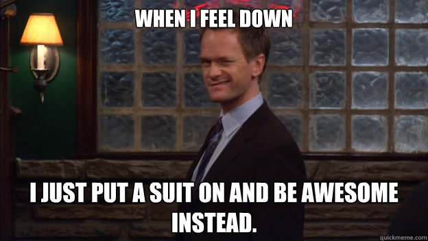 When I Feel Down I just put a suit on and be Awesome instead.