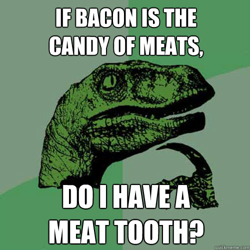 If bacon is the  candy of meats, do I have a  meat tooth?  Philosoraptor