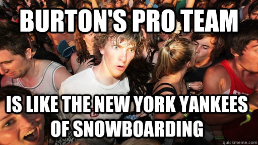 burton's pro team is like the new york yankees of snowboarding  - burton's pro team is like the new york yankees of snowboarding   Misc