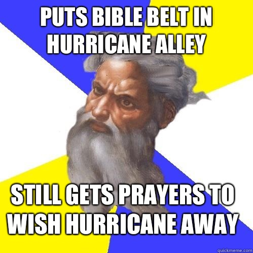 Puts bible belt in hurricane alley Still gets prayers to wish hurricane away - Puts bible belt in hurricane alley Still gets prayers to wish hurricane away  Advice God
