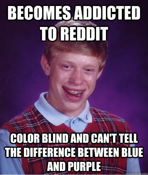 Becomes addicted to reddit Color blind and can't tell the difference between blue and purple - Becomes addicted to reddit Color blind and can't tell the difference between blue and purple  Bad Luck Brian