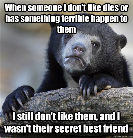 When someone I don't like dies or has something terrible happen to them I still don't like them, and I wasn't their secret best friend - When someone I don't like dies or has something terrible happen to them I still don't like them, and I wasn't their secret best friend  Confession Bear