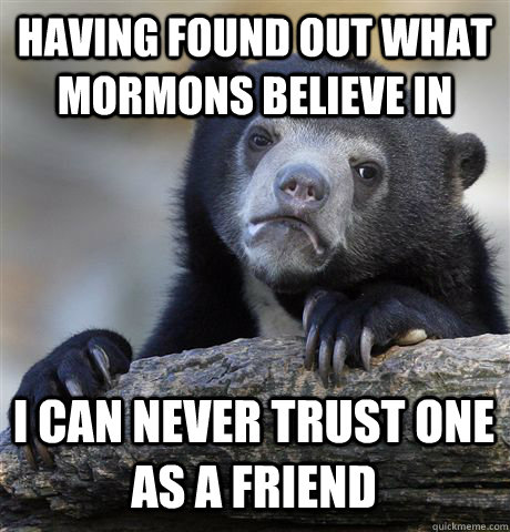 HAVING FOUND OUT WHAT MORMONS BELIEVE IN I CAN NEVER TRUST ONE AS A FRIEND - HAVING FOUND OUT WHAT MORMONS BELIEVE IN I CAN NEVER TRUST ONE AS A FRIEND  Confession Bear