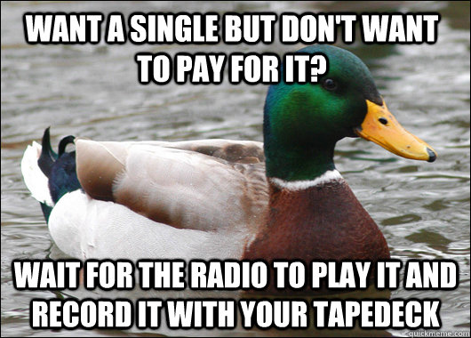 Want a single but don't want to pay for it? Wait for the radio to play it and record it with your tapedeck - Want a single but don't want to pay for it? Wait for the radio to play it and record it with your tapedeck  Actual Advice Mallard