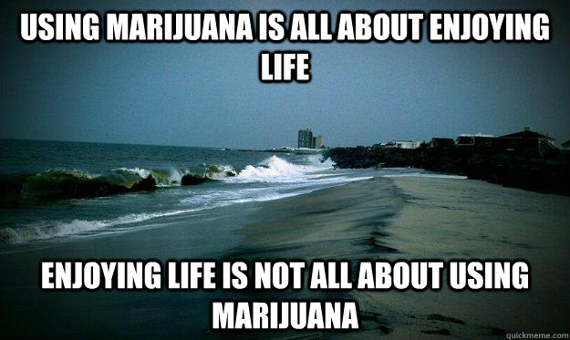Using Marijuana is all about enjoying life  enjoying Life is not all about using marijuana  - Using Marijuana is all about enjoying life  enjoying Life is not all about using marijuana   Misc