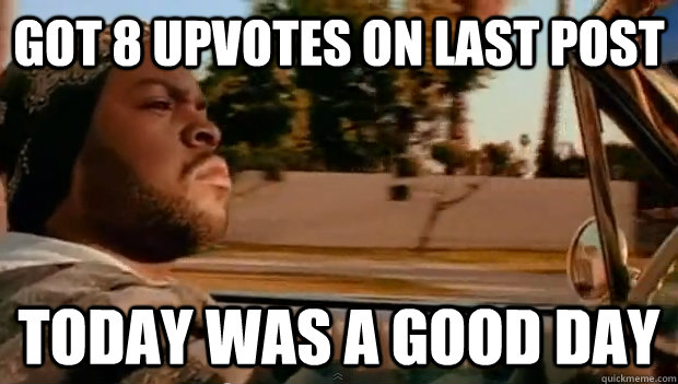 got 8 upvotes on last post Today was a good day - got 8 upvotes on last post Today was a good day  Misc