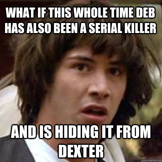 What if this whole time deb has also been a serial killer And is hiding it from Dexter - What if this whole time deb has also been a serial killer And is hiding it from Dexter  conspiracy keanu