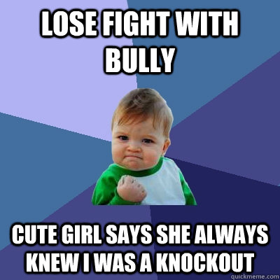 Lose fight with bully cute girl says she always knew I was a knockout  Success Kid