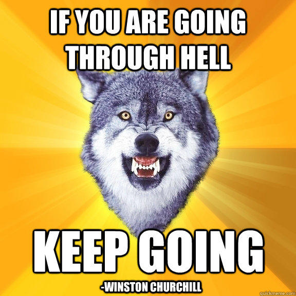 If you are going through hell keep going -Winston Churchill - If you are going through hell keep going -Winston Churchill  Courage Wolf
