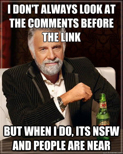 I don't always look at the comments before the link But when i do, its NSFW and people are near - I don't always look at the comments before the link But when i do, its NSFW and people are near  The Most Interesting Man In The World