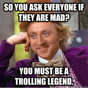 So you ask everyone if they are mad? You must be a trolling legend. - So you ask everyone if they are mad? You must be a trolling legend.  Condescending Wonka