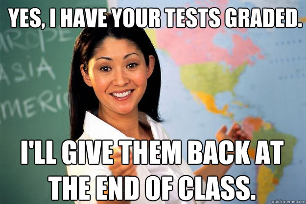 Yes, I have your tests graded. I'll give them back at the end of class. - Yes, I have your tests graded. I'll give them back at the end of class.  Unhelpful High School Teacher