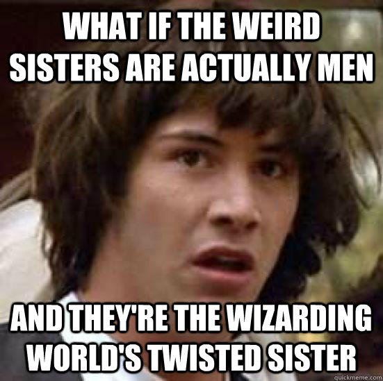 What if the weird sisters are actually men and they're the wizarding world's twisted sister - What if the weird sisters are actually men and they're the wizarding world's twisted sister  conspiracy keanu