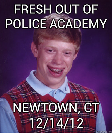 Fresh out of police academy newtown, ct 12/14/12  Bad Luck Brian