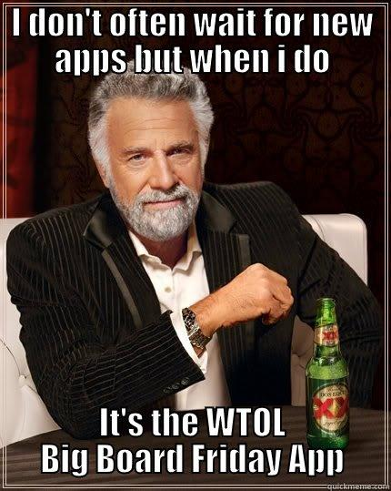 I DON'T OFTEN WAIT FOR NEW APPS BUT WHEN I DO IT'S THE WTOL BIG BOARD FRIDAY APP The Most Interesting Man In The World