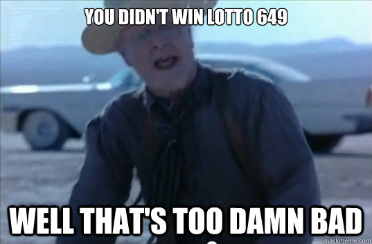 You didn't win lotto 649 well that's too damn bad - You didn't win lotto 649 well that's too damn bad  Misc