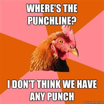 where's the punchline? i don't think we have any punch  Anti-Joke Chicken
