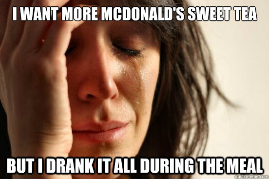 I want more McDonald's Sweet Tea But I drank it all during the meal  First World Problems