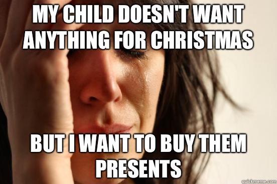 My child doesn't want anything for Christmas But I want to buy them presents - My child doesn't want anything for Christmas But I want to buy them presents  First World Problems