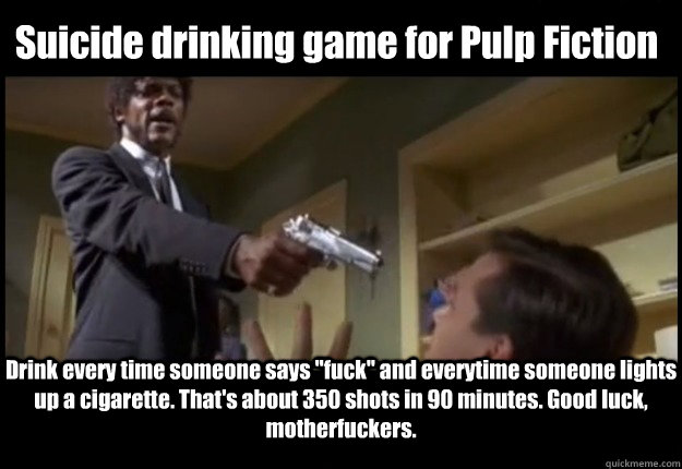 Suicide drinking game for Pulp Fiction Drink every time someone says