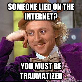 someone lied on the internet? you must be traumatized - someone lied on the internet? you must be traumatized  Condescending Wonka