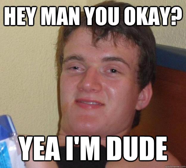 Hey man you okay? Yea I'm Dude - Hey man you okay? Yea I'm Dude  10 Guy