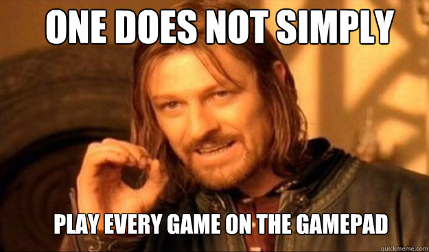 One does not simply play every game on the gamepad