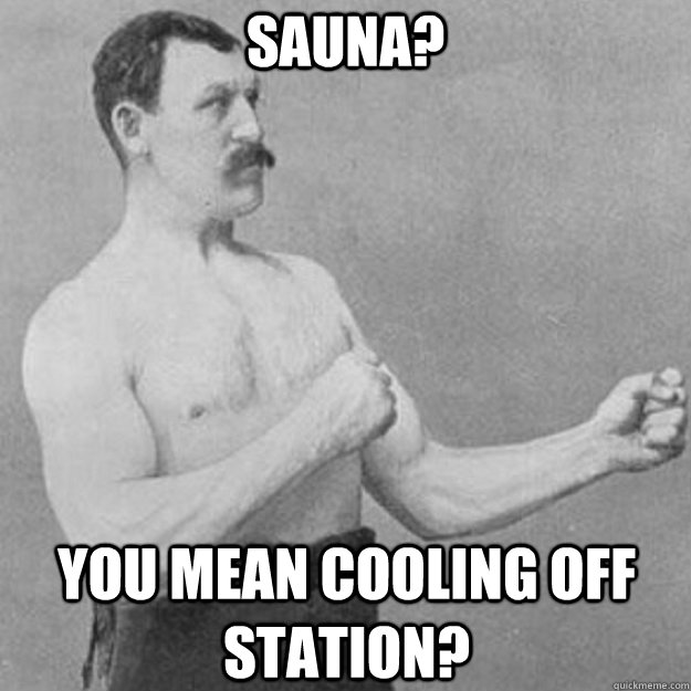 Sauna? You mean cooling off station? - Sauna? You mean cooling off station?  overly manly man
