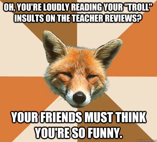 Insults The Teacher Reviews Your Friends Must Think You