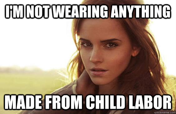 I'm not wearing anything made from child labor