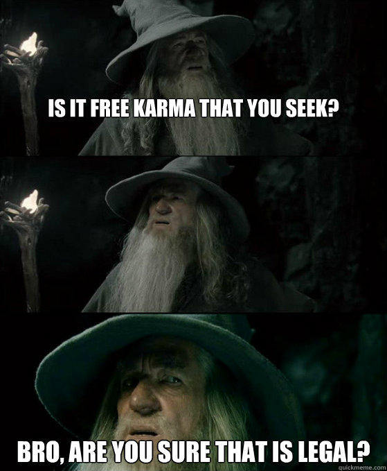 Is It free Karma that you seek? Bro, are you sure that is legal? - Is It free Karma that you seek? Bro, are you sure that is legal?  Confused Gandalf