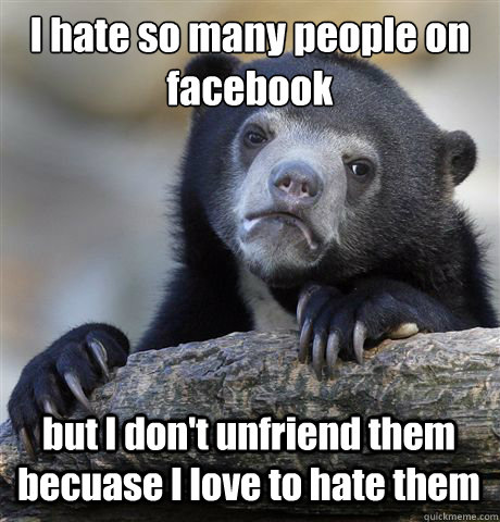 I hate so many people on facebook but I don't unfriend them becuase I love to hate them - I hate so many people on facebook but I don't unfriend them becuase I love to hate them  Confession Bear