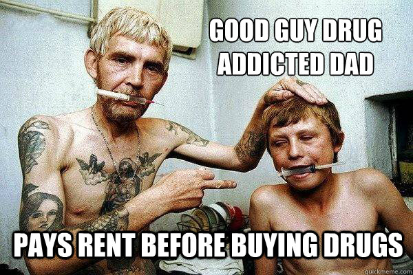 db0f0722a1b51a14417a716e9fe4bdee7b1a41ef03eff7afbd189ba5de4ceca3 good guy drug addicted dad pays rent before buying drugs good guy
