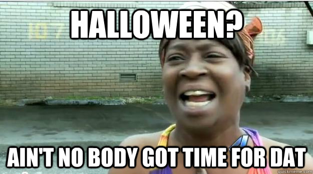 HALLOWEEN? AIN'T NO BODY GOT TIME FOR DAT