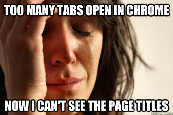 Too many tabs open in chrome now I can't see the page titles - Too many tabs open in chrome now I can't see the page titles  First World Problems