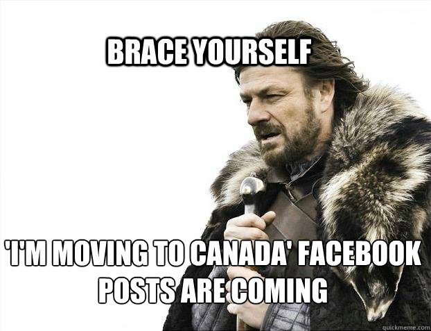 BRACE YOURSELf 'I'm moving to canada' facebook posts are coming - BRACE YOURSELf 'I'm moving to canada' facebook posts are coming  BRACE YOURSELF SOLO QUEUE
