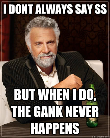 I dont always say ss but when I do, the gank never happens - I dont always say ss but when I do, the gank never happens  The Most Interesting Man In The World