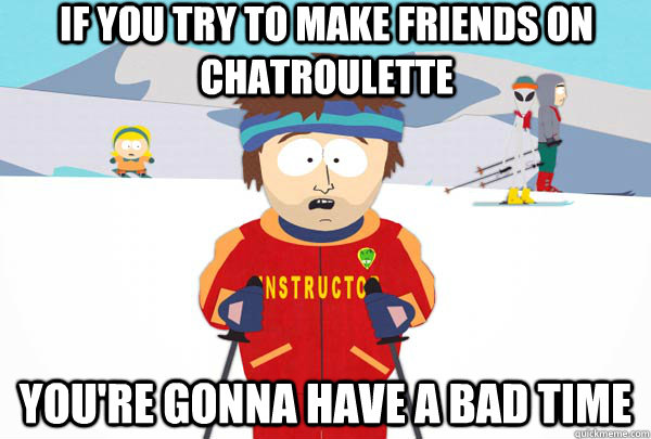 If you try to make friends on Chatroulette You're gonna have a bad time - If you try to make friends on Chatroulette You're gonna have a bad time  Super Cool Ski Instructor