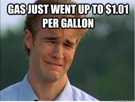 Gas just went up to $1.01 per gallon  - Gas just went up to $1.01 per gallon   1990s Problems