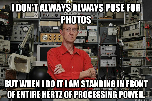 I don't always always pose for photos But when I do it I am standing in front of entire hertz of processing power.  the most interesting nerd in the world