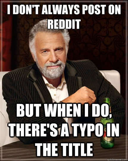 I don't always post on reddit But when i do, there's a typo in the title - I don't always post on reddit But when i do, there's a typo in the title  The Most Interesting Man In The World