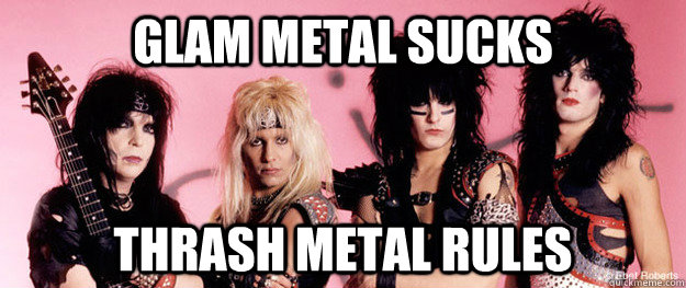 glam metal sucks  thrash metal rules