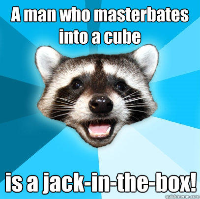 A man who masterbates into a cube is a jack-in-the-box! - A man who masterbates into a cube is a jack-in-the-box!  Lame Pun Coon