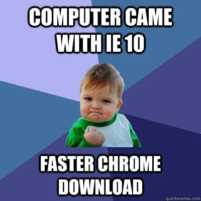 computer came with ie 10 faster chrome download - computer came with ie 10 faster chrome download  Success Kid