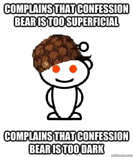 Complains that confession bear is too superficial complains that confession bear is too dark - Complains that confession bear is too superficial complains that confession bear is too dark  Scumbag Reddit