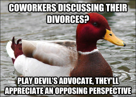 Coworkers discussing their divorces? Play devil's advocate, they'll appreciate an opposing perspective - Coworkers discussing their divorces? Play devil's advocate, they'll appreciate an opposing perspective  Malicious Advice Mallard