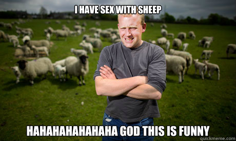 i have sex with sheep hahahahahahaha god this is funny